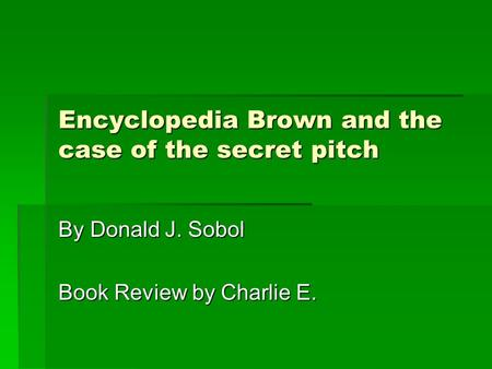 Encyclopedia Brown and the case of the secret pitch By Donald J. Sobol Book Review by Charlie E.