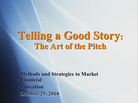 Telling a Good Story : The Art of the Pitch Methods and Strategies to Market Financial Education October 25, 2010.