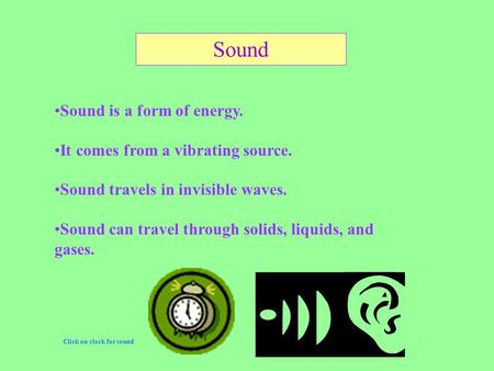 Sound is a form of energy. It comes from a vibrating source. Sound travels in invisible waves. Sound can travel through solids, liquids, and gases. Click.