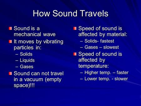 How Sound Travels Sound is a mechanical wave It moves by vibrating particles in: –Solids –Liquids –Gases Sound can not travel in a vacuum (empty space)!!!