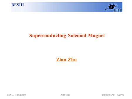 Zian Zhu Superconducting Solenoid Magnet BESIII Workshop Zian Zhu Beijing, Oct.13,2001.