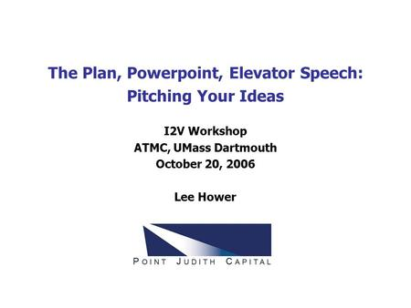 The Plan, Powerpoint, Elevator Speech: Pitching Your Ideas I2V Workshop ATMC, UMass Dartmouth October 20, 2006 Lee Hower.