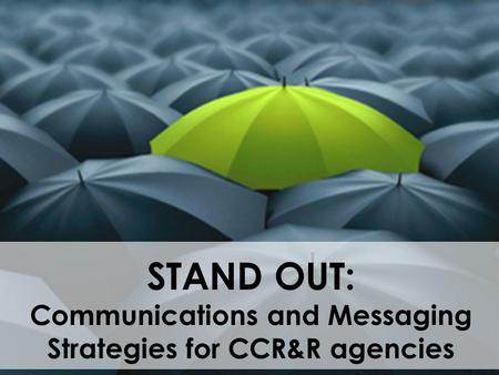STAND OUT: Communications and Messaging Strategies for CCR&R agencies.