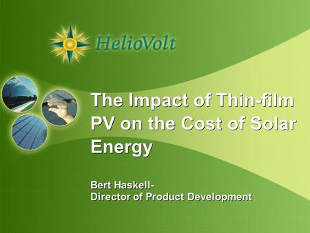 The Impact of Thin-film PV on the Cost of Solar Energy Bert Haskell- Director of Product Development The Impact of Thin-film PV on the Cost of Solar Energy.
