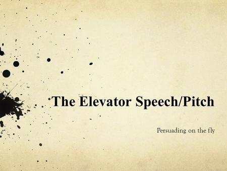 The Elevator Speech/Pitch Persuading on the fly.  The elevator speech (or pitch) is a very short, persuasive oral presentation o typically about thirty.
