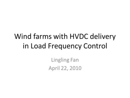 Wind farms with HVDC delivery in Load Frequency Control Lingling Fan April 22, 2010.