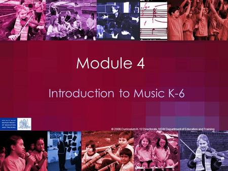 Module 4 Introduction to Music K-6 © 2006 Curriculum K-12 Directorate, NSW Department of Education and Training.