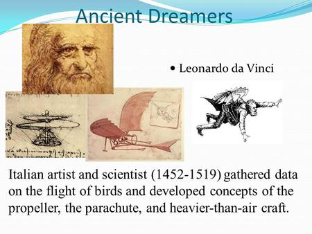 Ancient Dreamers Leonardo da Vinci Italian artist and scientist (1452-1519) gathered data on the flight of birds and developed concepts of the propeller,