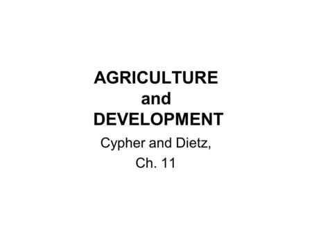 AGRICULTURE and DEVELOPMENT Cypher and Dietz, Ch. 11.