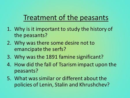 Treatment of the peasants 1.Why is it important to study the history of the peasants? 2.Why was there some desire not to emancipate the serfs? 3.Why was.