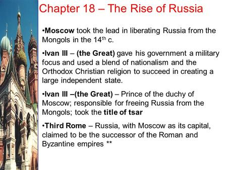 Chapter 18 – The Rise of Russia Moscow took the lead in liberating Russia from the Mongols in the 14 th c. Ivan III – (the Great) gave his government a.