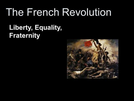 The French Revolution Liberty, Equality, Fraternity.