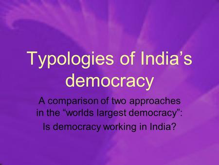 "Typologies of India's democracy A comparison of two approaches in the ""worlds largest democracy"": Is democracy working in India?"