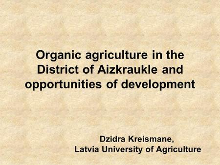 Organic agriculture in the District of Aizkraukle and opportunities of development Dzidra Kreismane, Latvia University of Agriculture.