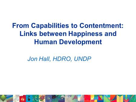 From Capabilities to Contentment: Links between Happiness and Human Development Jon Hall, HDRO, UNDP.