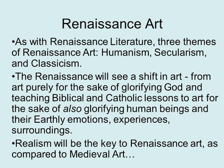 Renaissance Art As with Renaissance Literature, three themes of Renaissance Art: Humanism, Secularism, and Classicism. The Renaissance will see a shift.