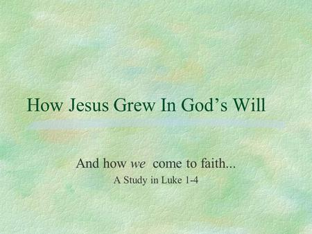 How Jesus Grew In God's Will And how we come to faith... A Study in Luke 1-4.