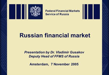 Federal Financial Markets Service of Russia Russian financial market Federal Financial Markets Service of Russia Presentation by Dr. Vladimir Gusakov Deputy.