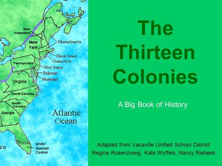 The Thirteen Colonies Adapted from Vacaville Unified School District Regina Rosenzweig, Kate Wyffels, Nancy Riebeek A Big Book of History.