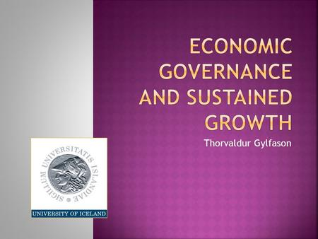 Thorvaldur Gylfason. economic governance and sustained growth  Overview of general theme of conference: economic governance and sustained growth  Picture.