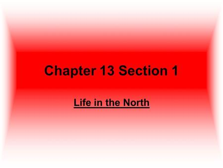 Chapter 13 Section 1 Life in the North. Technology and Industry Industrialization changed the way Americans worked, traveled, and communicated. In the.