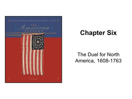 Chapter Six The Duel for North America, 1608-1763.