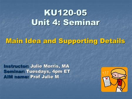 KU120-05 Unit 4: Seminar Main Idea and Supporting Details Instructor: Julie Morris, MA Seminar: Tuesdays, 4pm ET AIM name: Prof Julie M.