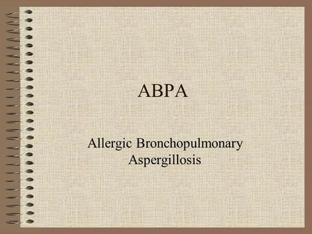 ABPA Allergic Bronchopulmonary Aspergillosis. Case – B.C. - chronology 1983-Age 36, hx asthma. Persisting cough, mucous, sweats led to consultation and.
