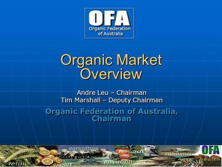 Organic Market Overview Andre Leu – Chairman Tim Marshall – Deputy Chairman Organic Federation of Australia, Chairman Andre Leu – Chairman Tim Marshall.