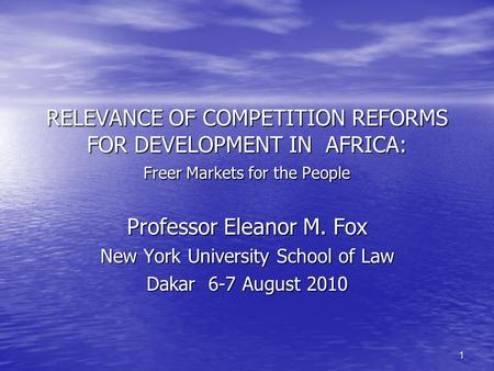 1 RELEVANCE OF COMPETITION REFORMS FOR DEVELOPMENT IN AFRICA: Freer Markets for the People Professor Eleanor M. Fox New York University School of Law Dakar.