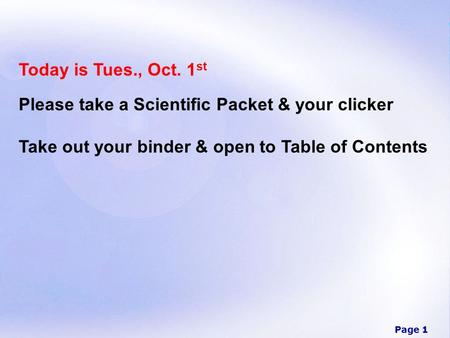 Page 1 Today is Tues., Oct. 1 st Please take a Scientific Packet & your clicker Take out your binder & open to Table of Contents.