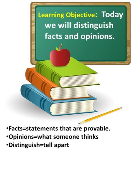 Learning Objective : Today we will distinguish facts and opinions. Facts=statements that are provable. Opinions=what someone thinks Distinguish=tell apart.