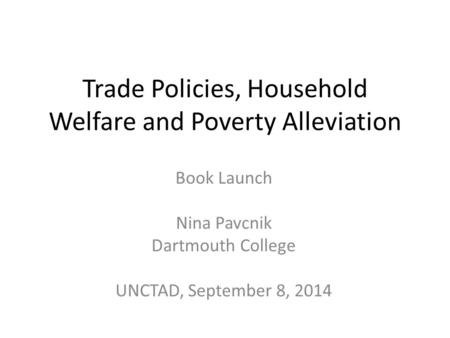 Trade Policies, Household Welfare and Poverty Alleviation Book Launch Nina Pavcnik Dartmouth College UNCTAD, September 8, 2014.