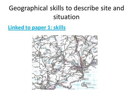 Geographical skills to describe site and situation Linked to paper 1: skills.