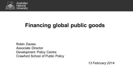 Financing global public goods Robin Davies Associate Director Development Policy Centre Crawford School of Public Policy 13 February 2014.