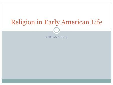 ROMANS 14.5 Religion in Early American Life. The Colonial experience influenced religion as much as it did politics and philosophy.  In New England,