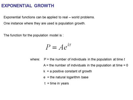 EXPONENTIAL GROWTH Exponential functions can be applied to real – world problems. One instance where they are used is population growth. The function for.