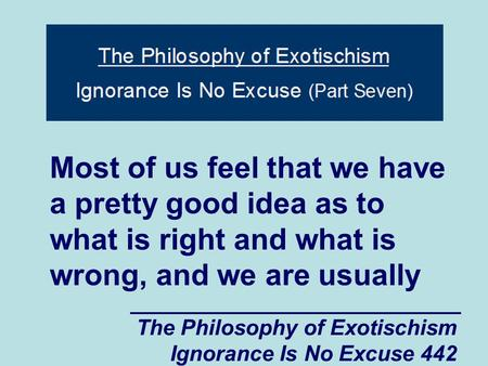 The Philosophy of Exotischism Ignorance Is No Excuse 442 Most of us feel that we have a pretty good idea as to what is right and what is wrong, and we.