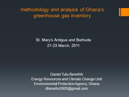 Methodology and analysis of Ghana's greenhouse gas inventory St. Mary's Antigua and Barbuda 21-23 March, 2011 Daniel Tutu Benefoh Energy Resources and.
