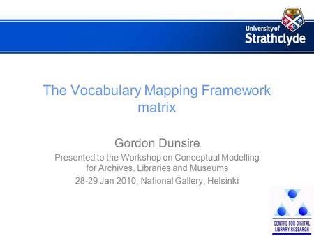 The Vocabulary Mapping Framework matrix Gordon Dunsire Presented to the Workshop on Conceptual Modelling for Archives, Libraries and Museums 28-29 Jan.