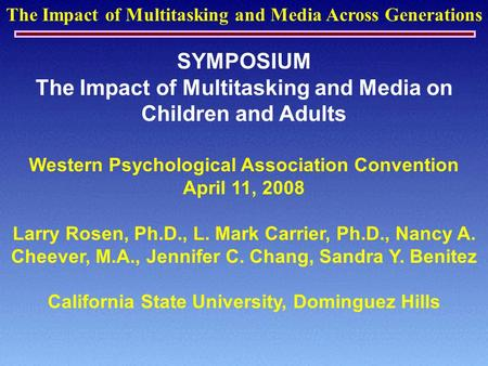 The Impact of Multitasking and Media Across Generations SYMPOSIUM The Impact of Multitasking and Media on Children and Adults Western Psychological Association.