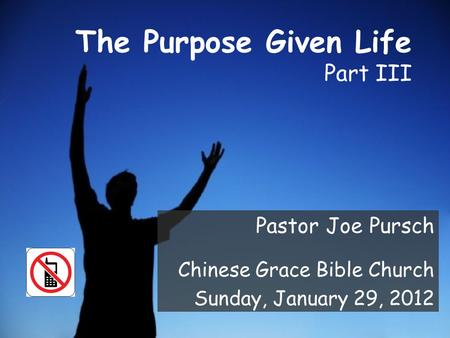 The Purpose Given Life Part III Pastor Joe Pursch Chinese Grace Bible Church Sunday, January 29, 2012.