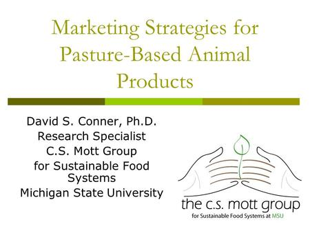 Marketing Strategies for Pasture-Based Animal Products David S. Conner, Ph.D. Research Specialist C.S. Mott Group for Sustainable Food Systems Michigan.