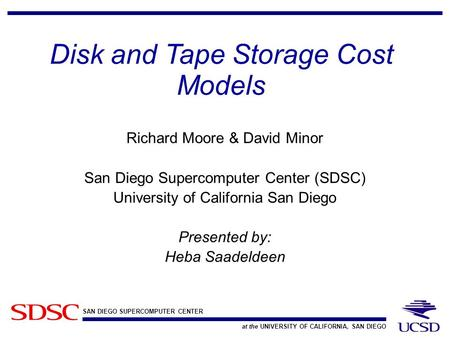 SAN DIEGO SUPERCOMPUTER CENTER at the UNIVERSITY OF CALIFORNIA, SAN DIEGO Disk and Tape Storage Cost Models Richard Moore & David Minor San Diego Supercomputer.