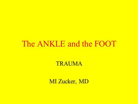 The ANKLE and the FOOT TRAUMA MI Zucker, MD.