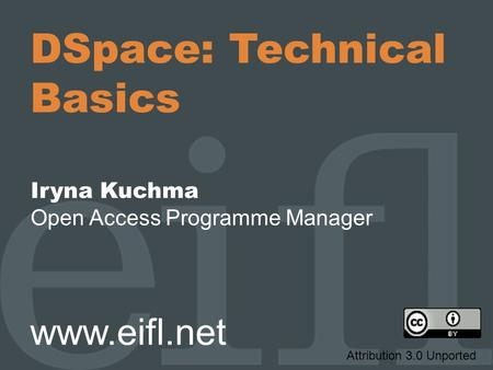 DSpace: Technical Basics Iryna Kuchma Open Access Programme Manager www.eifl.net Attribution 3.0 Unported.