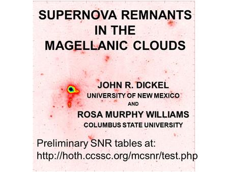 SUPERNOVA REMNANTS IN THE MAGELLANIC CLOUDS JOHN R. DICKEL UNIVERSITY OF NEW MEXICO AND ROSA MURPHY WILLIAMS COLUMBUS STATE UNIVERSITY Preliminary SNR.