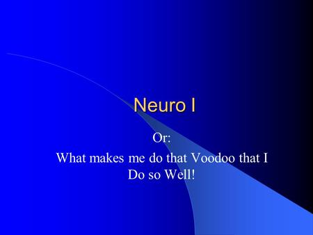 Neuro I Or: What makes me do that Voodoo that I Do so Well!