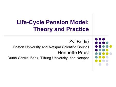 Life-Cycle Pension Model: Theory and Practice Zvi Bodie Boston University and Netspar Scientific Council Henriëtte Prast Dutch Central Bank, Tilburg University,