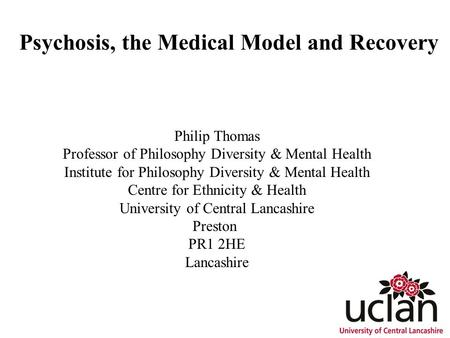 Psychosis, the Medical Model and Recovery Philip Thomas Professor of Philosophy Diversity & Mental Health Institute for Philosophy Diversity & Mental Health.